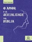 O Amor e a Sexualidade Na Biblia   Pierre Deberge