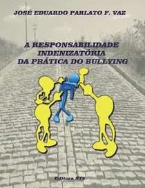 A RESPONSABILIDADE INDENIZATORIA DA PRATICA DO BULLYING - PARLATO FONSECA VAZ, JOSE EDUARDO
