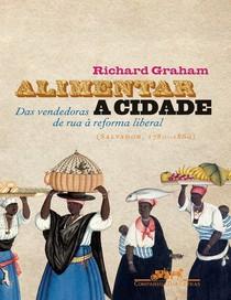 Alimentar a Cidade- Das Vendedoras de Rua à Reforma Liberal- Richard Graham
