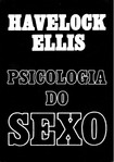 ELLIS, Havelock. Psicologia do Sexo