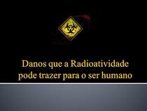 A RADIOATIVIDADE E O SER HUMANO: As consequências a exposição a radioatividade e os piores acidentes nucleres.