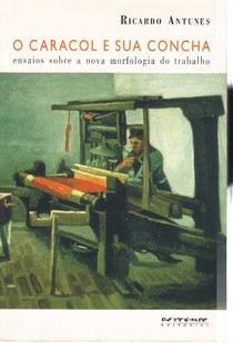 Ricardo Antunes   O caracol e sua concha   Ensaios sobre a nova morfologia do trabalho