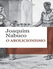 O Abolicionismo - Joaquim Nabuco