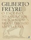 FREYRE, Gilberto. O escravo nos anuncios de jornais brasileiros do séc. XIX