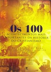 Os 100 acontecimentos mais importantes da historia do cristianismo   LIVRO