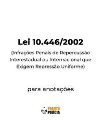 Lei 10.446-2002 formatada para anotações (atualizada jan/2021) - Lei 10446 Infrações Penais de Repercussão Interestadual ou Internacional que Exigem Repressão Uniforme