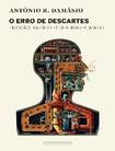 O erro de Descartes - Emoção, razão e cérebro - Antonio R. Damasio