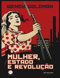 GOLDMAN, Wendy   Mulher, Estado e Revolução   Política Familiar e Vida Social Soviéticas, 1917 1936