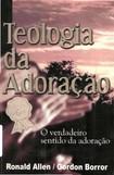 Teologia da Adoração   Ronald Allen,Gordon Borror